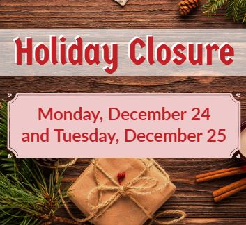 Holiday Closure Monday, December 24 and Tuesday, December 25